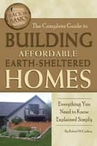 The Complete Guide to Building Affordable Earth-Sheltered Homes - Everything You Need to Know Explained Simply ebook by Robert McConkey