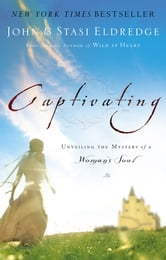 Captivating - Unveiling the Mystery of a Woman's Soul ebook by John Eldredge