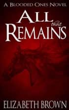 All That Remains - The Blooded Ones, #4 ebook by Elizabeth Brown