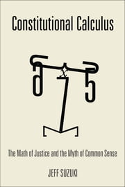 Constitutional Calculus - The Math of Justice and the Myth of Common Sense ebook by Jeff Suzuki
