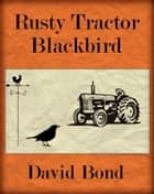 Rusty Tractor Blackbird ebook by David Bond