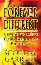 Forever Different: - A True Story of a Burn Victim's Survival and Perseverance ebook by Scott M. Garrett