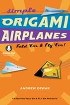 Simple Origami Airplanes - Fold 'Em & Fly 'Em!: Origami Book with 14 Projects and Downloadable Instructional Video: Great for Kids and Adults ebook by Andrew Dewar