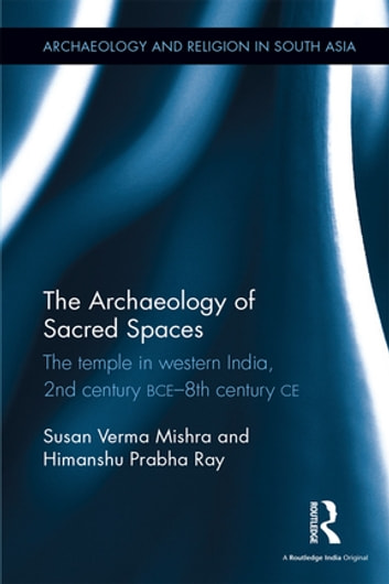 The Archaeology of Sacred Spaces - The temple in western India, 2nd century BCE–8th century CE ebook by Susan Verma Mishra,Himanshu Prabha Ray