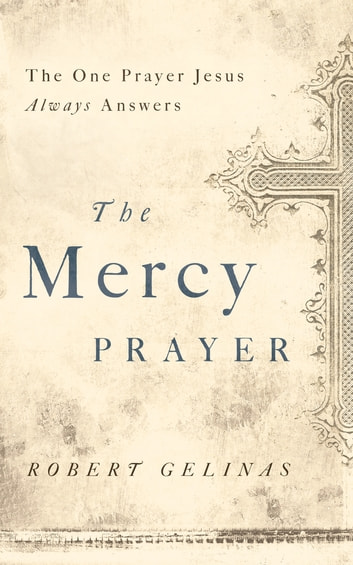 The Mercy Prayer - The One Prayer Jesus Always Answers eBook by Robert Gelinas