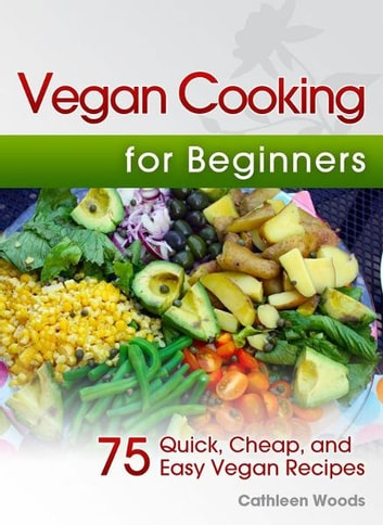 Vegan Cooking for Beginners: 75 Quick, Cheap, and Easy Vegan Recipes ebook by Cathleen Woods