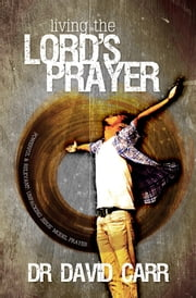 Living The Lord's Prayer - Powerful and relevant: unpacking Jesus' model prayer ebook by Dr David Carr