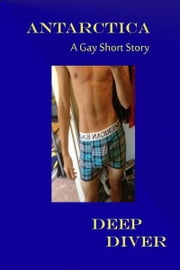 Antarctica A Gay Short Story ebook by Deep Diver