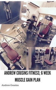Andrew Cousins Fitness; 6 Week Muscle Gain Plan ebook by Andrew Cousins
