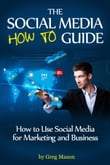 The Social Media How to Guide: How to Use Social Media for Marketing and Business