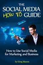 The Social Media How to Guide: How to Use Social Media for Marketing and Business ebook by Greg Mason