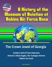 A History of the Museum of Aviation at Robins Air Force Base: The Crown Jewel of Georgia - Aviation Hall of Fame Inductees, America's Black Eagles, the Tuskegee Airmen, Robert Lee Scott ebook by Progressive Management