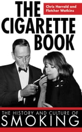 The Cigarette Book - The History and Culture of Smoking ebook by Chris Harrald,Fletcher Watkins
