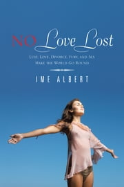 NO Love Lost - Lust, Love, Divorce, Fury, and Sex Make the World Go Round ebook by IME ALBERT