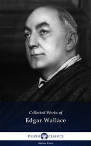 Collected Works of Edgar Wallace (Delphi Classics) ebook by Edgar Wallace,Delphi Classics