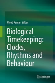 Biological Timekeeping: Clocks, Rhythms and Behaviour ebook by Vinod Kumar