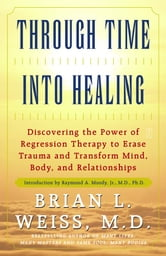 Through Time Into Healing - Discovering the Power of Regression Therapy to Erase Trauma and Transform Mind, Body, and Relationships ebook by M.D. Brian L. Weiss, M.D.