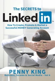 Personal Branding: The SECRETS to LinkedIn: How To Create, Promote and Market a Successful MONEY Generating Account - Business, Income & Social Media ebook by Penny King