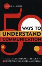 50 Ways to Understand Communication ebook by Arthur Asa Berger, San Francisco State University