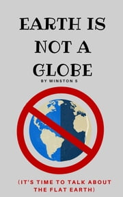 Earth is Not a Globe: It's Time to Talk About Flat Earth ebook by Winston S