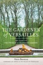 The Gardener of Versailles - My Life in the World's Grandest Garden ebook by Alain Baraton, Christopher Brent Murray