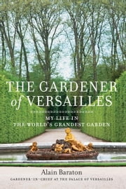 The Gardener of Versailles - My Life in the World's Grandest Garden ebook by Alain Baraton,Christopher Brent Murray