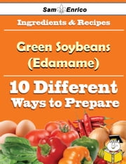 10 Ways to Use Green Soybeans (Edamame) (Recipe Book) ebook by Hiram Willard,Sam Enrico
