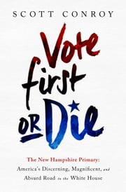 Vote First or Die - The New Hampshire Primary: America's Discerning, Magnificent, and Absurd Road to the White House ebook by Scott Conroy