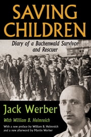 Saving Children - Diary of a Buchenwald Survivor and Rescuer ebook by Jack Werber,William B. Helmreich,William B. Helmreich,Martin Werber