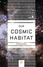Our Cosmic Habitat ebook by Martin Rees, Martin Rees