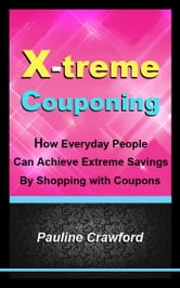 X-treme Couponing: How Everyday People Can Achieve Extreme Savings by Shopping with Coupons ebook by Pauline Crawford
