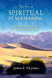 The Art of Spiritual Peacemaking - Secret Teachings from Jeshua ben Joseph ebook by James Twyman