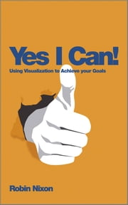 Yes, I Can! - Using Visualization To Achieve Your Goals ebook by Robin Nixon