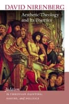 Aesthetic Theology and Its Enemies - Judaism in Christian Painting, Poetry, and Politics ebook by David Nirenberg