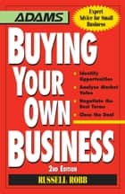 Buying Your Own Business - Bullets: * Identify Opportunities, * Analyze True Value, * Negotiate the Best Terms, * Close the Deal ebook by Russell Robb