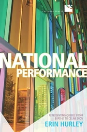 National Performance - Representing Quebec from Expo 67 to Celine Dion ebook by Erin Hurley