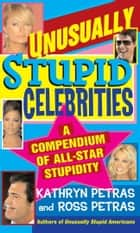 Unusually Stupid Celebrities - A Compendium of All-Star Stupidity eBook by Kathryn Petras, Ross Petras