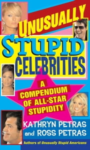 Unusually Stupid Celebrities - A Compendium of All-Star Stupidity ebook by Kathryn Petras,Ross Petras