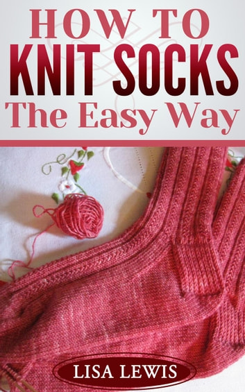 How to Knit Socks: The Easy Way - Learn How to Knit, #3 ebook by Lisa Lewis