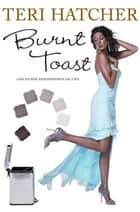 Burnt Toast - And Other Philosophies of Life ebook by Teri Hatcher