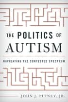 The Politics of Autism ebook by John J. Pitney Jr.