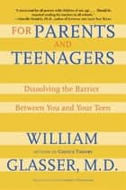 For Parents and Teenagers - Dissolving the Barrier Between You and Your Teen ebook by William Glasser M.D.