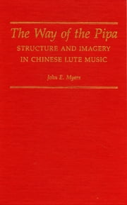 The Way of the Pipa - Structure and Imagery in Chinese Lute Music ebook by John E. Myers