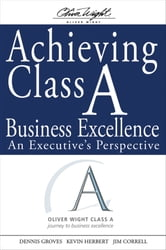 Achieving Class A Business Excellence - An Executive's Perspective ebook by Dennis Groves,Kevin Herbert,Jim  Correll