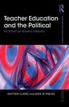 Teacher Education and the Political - The power of negative thinking ebook by Matthew Clarke, Anne Phelan