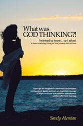 What was God Thinking?! - I wanted to know...so I asked. A heart-warming dialog for the journey back to love. ebook by Sandy Alemian