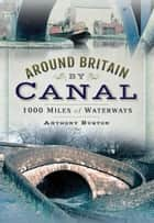 Around Britain by Canal - 1,000 Miles of Waterways ebook by Anthony Burton