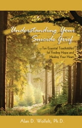 Understanding Your Suicide Grief: Ten Essential Touchstones for Finding Hope and Healing Your Heart ebook by Wolfelt, Alan D.