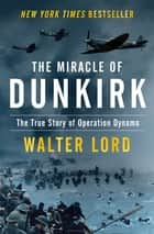The Miracle of Dunkirk - The True Story of Operation Dynamo ebook by Walter Lord