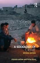 A Sociology of Crime - Second edition ebook by Stephen Hester, Peter Eglin